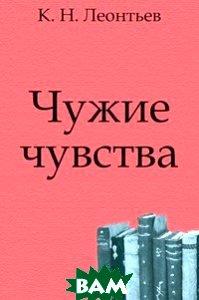 Купить Чужие чувства, Книга по Требованию, Константин Николаевич Леонтьев, 978-5-4241-3063-2