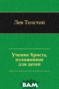 Купить Учение Христа, изложенное для детей (Print-on-Demand), Книга по Требованию, Лев Николаевич Толстой, 978-5-4241-3064-9