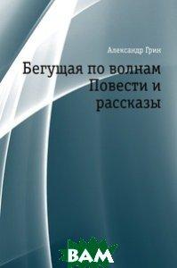 Купить Бегущая по волнам. Повести и рассказы, Книга по Требованию, Александр Грин, 978-5-4241-3095-3