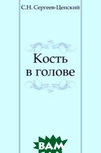 Купить Кость в голове, Книга по Требованию, Сергей Николаевич Сергеев-Ценский, 978-5-4241-3122-6