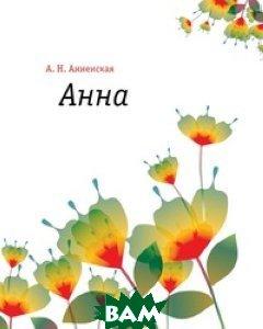 Купить Анна (изд. 2011 г. ), Книга по Требованию, Александра Никитична Анненская, 978-5-4241-3154-7