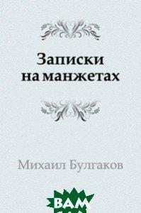 Купить Записки на манжетах, Книга по Требованию, Михаил Афанасьевич Булгаков, 978-5-4241-3193-6