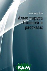 Алые паруса. Повести и рассказы, Книга по Требованию, Александр Грин, 978-5-4241-3231-5  - купить со скидкой