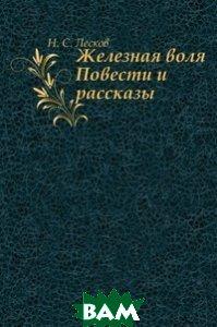 Купить Железная воля. Повести и рассказы, Книга по Требованию, Николай Семёнович Лесков, 978-5-4241-3313-8