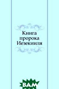Купить Книга пророка Иезекииля, Книга по Требованию, 978-5-4241-3336-7