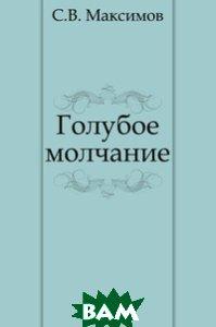 Купить Голубое молчание, Книга по Требованию, Сергей Васильевич Максимов, 978-5-4241-3409-8