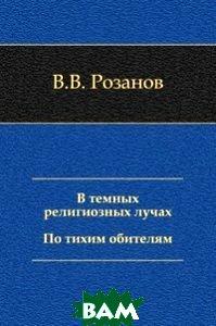 Купить В темных религиозных лучах. По тихим обителям, Книга по Требованию, В. В. Розанов, 978-5-4241-3450-0
