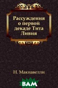 Купить Рассуждения о первой декаде Тита Ливия, Книга по Требованию, Н. Макиавелли, 978-5-4241-3453-1