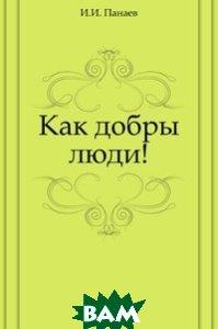Купить Как добры люди!, Книга по Требованию, И. И. Панаев, 978-5-4241-3503-3