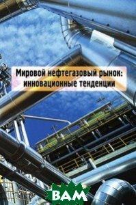 Купить Мировой нефтегазовый рынок. Инновационные тенденции, Энергия, 978-5-98908-018-2