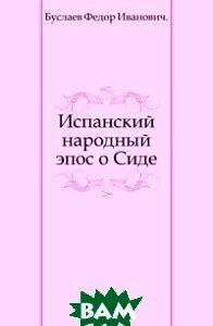 Купить Испанский народный эпос о Сиде., Книга по Требованию, Буслаев Федор Иванович, 978-5-4241-3601-6