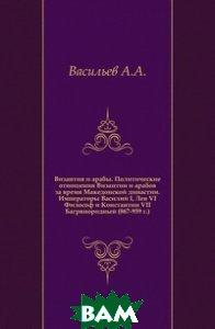 Византия и арабы. Политические отношения Византии и арабов за время Македонской династии. Императоры Василий I, Лев VI Философ и Константин VII Багрянородный (867-959 г.).