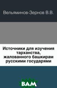 Купить Источники для изучения тарханства, жалованного башкирам русскими государями., Книга по Требованию, Вельяминов-Зернов В.В., 978-5-4241-3742-6