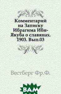Комментарий на Записку Ибрагима Ибн-Якуба о славянах. 1903. Вып. 03.