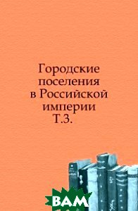 Купить Городские поселения в Российской империи. Т.3., Книга по Требованию, 978-5-4241-4091-4