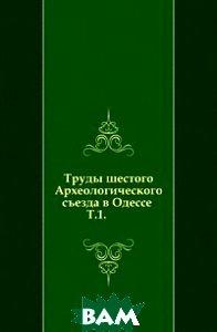 Купить Труды шестого Археологического съезда в Одессе . Т.1., Книга по Требованию, 978-5-4241-4151-5