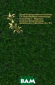 Архив Государственного Совета. Т. 4. Царствование императора Александра I . Журналы по делам Департамента гражданских и духовных дел. Ч. 1.