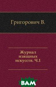 Купить Журнал изящных искусств. Часть 1, Книга по Требованию, Григорович В., 978-5-4241-4309-0