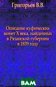 Купить Описание куфических монет X века, найденных в Рязанской губернии в 1839 году., Книга по Требованию, Григорьев В.В., 978-5-4241-4350-2