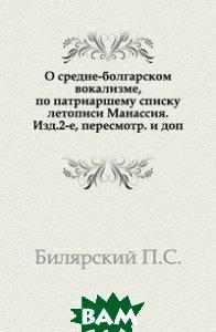 О средне-болгарском вокализме, по патриаршему списку летописи Манассия. Изд. 2-е, пересмотр. и доп.