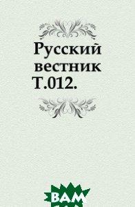 Купить Русский вестник. Т.012., Книга по Требованию, 978-5-4241-4495-0