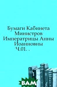 Купить Бумаги Кабинета Министров Императрицы Анны Иоанновны. Ч.01. ., Книга по Требованию, 978-5-4241-4653-4