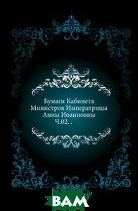 Купить Бумаги Кабинета Министров Императрицы Анны Иоанновны. Ч.02. ., Книга по Требованию, 978-5-4241-4656-5