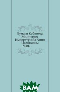 Купить Бумаги Кабинета Министров Императрицы Анны Иоанновны. Ч.04. ., Книга по Требованию, 978-5-4241-4662-6