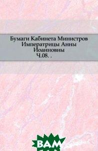 Купить Бумаги Кабинета Министров Императрицы Анны Иоанновны. Ч.08. ., Книга по Требованию, 978-5-4241-4672-5