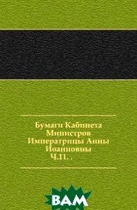 Купить Бумаги Кабинета Министров Императрицы Анны Иоанновны. Ч.11. ., Книга по Требованию, 978-5-4241-4680-0