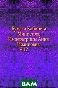 Купить Бумаги Кабинета Министров Императрицы Анны Иоанновны. Ч.12. ., Книга по Требованию, 978-5-4241-4684-8