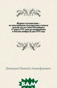 Купить Журнал путешествия ... по иностранным государствам с начала выезда его из Санкт-Петербурга 17 марта 1771 года по возвращение в Россию ноября 22 дня 1773 года., Книга по Требованию, Демидов Никита Акинфиевич, 978-5-4241-4702-9