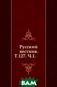 Купить Русский вестник. Т.127. Ч.1., Книга по Требованию, 978-5-4241-4761-6