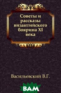 Купить Советы и рассказы византийского боярина XI века., Книга по Требованию, Васильевский В.Г., 978-5-4241-4787-6