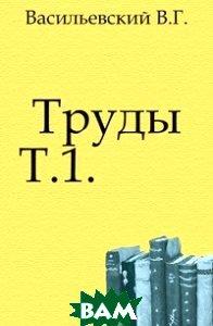 Купить Труды. Т.1., Книга по Требованию, Васильевский В.Г., 978-5-4241-4789-0