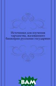 Купить Источники для изучения тарханства, жалованного башкирам русскими государями., Книга по Требованию, 978-5-4241-4846-0