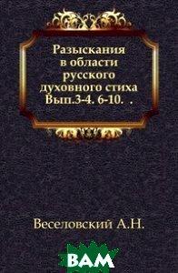 Разыскания в области русского духовного стиха. Вып. 3-4. 6-10. .