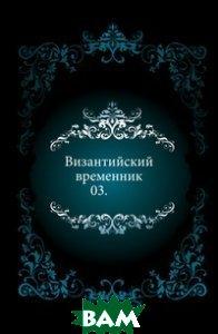 Купить Византийский временник. 03., Книга по Требованию, 978-5-4241-4951-1