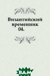 Купить Византийский временник. 04., Книга по Требованию, 978-5-4241-4953-5