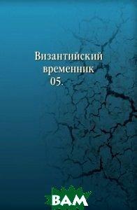 Купить Византийский временник. 05., Книга по Требованию, 978-5-4241-4955-9