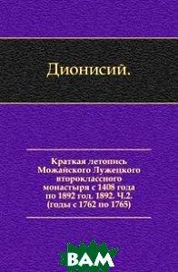 Краткая летопись Можайского Лужецкого второклассного монастыря с 1408 года по 1892 год. 1892. Ч. 2. (годы с 1762 по 1765).