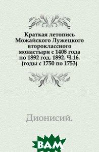 Краткая летопись Можайского Лужецкого второклассного монастыря с 1408 года по 1892 год. 1892. Ч. 16. (годы с 1750 по 1753).
