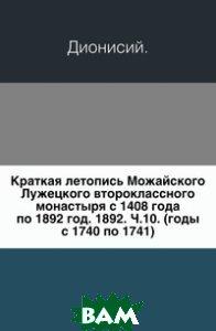 Краткая летопись Можайского Лужецкого второклассного монастыря с 1408 года по 1892 год. 1892. Ч. 10. (годы с 1740 по 1741).