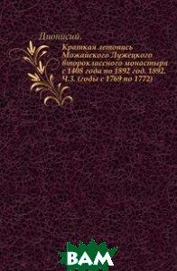 Краткая летопись Можайского Лужецкого второклассного монастыря с 1408 года по 1892 год. 1892. Ч.3. (годы с 1769 по 1772).