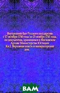Купить Внутренний быт Русского государства с 17 октября 1740 года по 25 ноября 1741 года, по документам, хранящимся в Московском Архиве Министерства Юстиции. Кн.1. Верховная власть и императорский дом., Книга по Требованию, 978-5-4241-5132-3