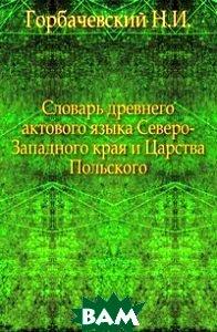 Словарь древнего актового языка Северо-Западного края и Царства Польского.