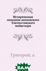 Купить Историческое описание московского Златоустовского монастыря., Книга по Требованию, Григорий, 978-5-4241-5435-5