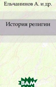 Купить История религии., Книга по Требованию, Ельчанинов А., 978-5-4241-5534-5