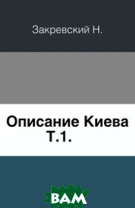 Купить Описание Киева. Т.1., Книга по Требованию, Закревский Н., 978-5-4241-5851-3