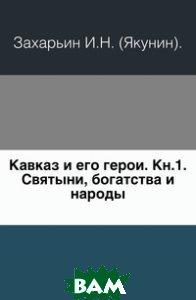 Кавказ и его герои. Кн. 1. Святыни, богатства и народы.